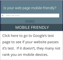 MOBILE FRIENDLY Click here to go to Google's test page to see if your website passes it's test.  If it doesn't, they many not rank you on mobile devices.