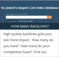 HOW MANY BACKLINKS? High quality backlinks give your site more impact.  How many do you have?  How many do your competition have?  Find out.