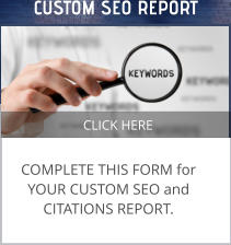 CLICK HERE COMPLETE THIS FORM for YOUR CUSTOM SEO and CITATIONS REPORT.  CUSTOM SEO REPORT